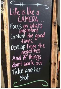 Life is like a canera..  focus on what's important,  capture the good times,  develop from the negatives and I'd thing don't work out, take another.