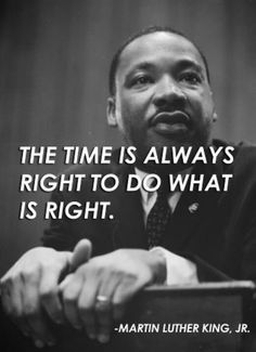 """The Time is always right to do what is Right"" - Martin Luther King, Jr. #MLK"