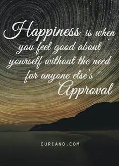 Happiness is where you feel good about yourself without the need for anyone's approval