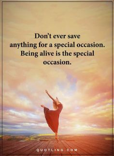 Quotes Don't save anything for a special occasion. Being alive is the special occasion.