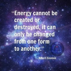 ENERGY cannot be created or destroyed, it can only BE CHANGED from one form to another. ~ Albert Einstein #love #god #consciousness