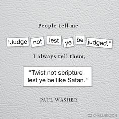 "People tell me ""Judge not lest ye be judged."" I always tell them, ""Twist not scripture lest ye be like Satan."" (Paul Washer)"