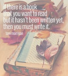 If there is a book that you want to read but it hasn't been written yet, then you must write it. -Toni Morrison