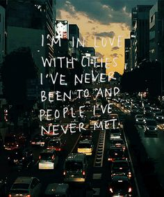 I'm in love with cities I've never been to and people I've never met.