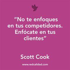 'No te enfoques en tus competidores. Enfócate en tus clientes' Scott Cook
