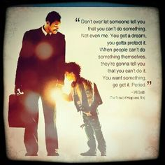 Watching this scene from pursuit of happiness gave me chills. Possibly my favorite quote.