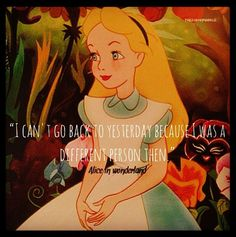 """""""I can't go back to yesterday"""" -- Alice in Wonderland"""