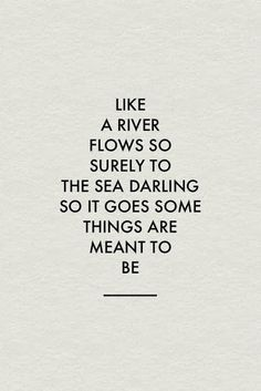 Like a river flows to surely to the sea.