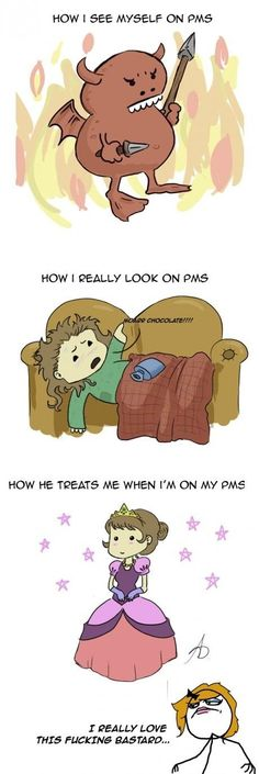 PMS - That's a true man, Not no coward that runs away when PMS starts.
