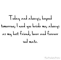 Today and always beyond tomorrow, I need you beside me, always as my best friend, lover and forever soul mate.