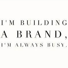 I'm building a brand. I'm always busy.