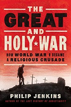 The Great and Holy War: How World War I Became a Religious Crusade by [Jenkins, Philip]