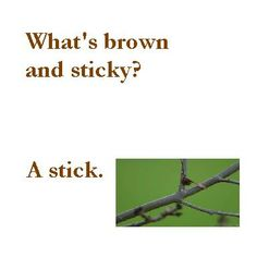 What's brown and sticky?