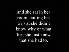 and she sat in her room, cutting her wrists. she didn't know why or what for; she just knew that she had to