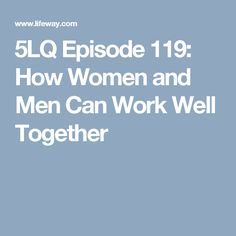 5LQ Episode 119: How Women and Men Can Work Well Together