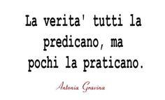 La verità tutti la predicano, ma pochi la praticano. -Antonia Gravina