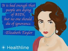 It is bad enough that people are dying of AIDS, but no one should die of ignorance- Elizabeth Taylor