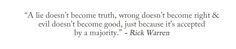 """""""A lie doesn't become truth, wrong doesn't become right & evil doesn't become good, just because it's accepted by a majority."""" ~ Rick Warren"""