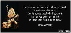 I remember the time you told me, you said   Love is touching souls,   Surely you've touched mine, cause   Part of you pours out of me   In these lines from time to time. (Joni Mitchell) #quotes #quote #quotations #JoniMitchell