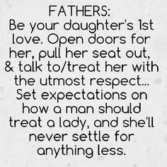FATHERS: Be your daughters 1st love. Open doors for her, pull her seat out, and talk to/treat her with the utmost respect... Set expectations on how a man should treat a lady, and she'll never settle for anything less.