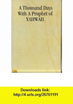 A Thousand Days with a Prophet of Yahwah Carl Miller ,   ,  , ASIN: B000J3ND9S , tutorials , pdf , ebook , torrent , downloads , rapidshare , filesonic , hotfile , megaupload , fileserve