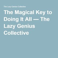 The Magical Key to Doing It All — The Lazy Genius Collective