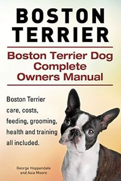 Boston Terrier. Boston Terrier Dog Complete Owners Manual. Boston Terrier care, costs, feeding, grooming, health and training all included.