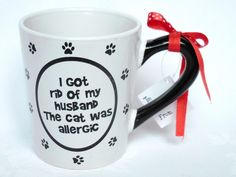 I got rid of my husband - the cat was allergic. Mug Cup Holds 20 oz w gift tag