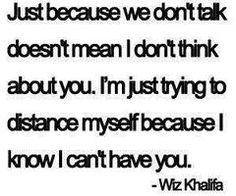 """""""Just because we don't talk doesn't mean I don't think about you. I'm just trying to distance myself because I know I can't have you."""" Wiz Khalifa Story of my summer. Now Quotes, Great Quotes, Quotes To Live By, Life Quotes, Inspirational Quotes, Simple Quotes, Deep Quotes, Wisdom Quotes, The Words"""