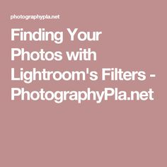 Finding Your Photos with Lightroom's Filters - PhotographyPla.net