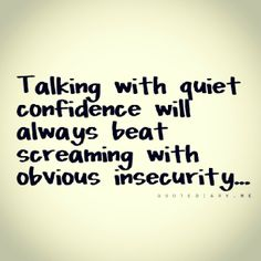 Talking with quiet confidence vs. Screaming with obvious insecurity.