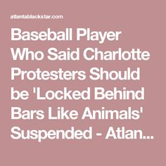 Baseball Player Who Said Charlotte Protesters Should be 'Locked Behind Bars Like Animals' Suspended - Atlanta Black Star