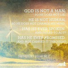 """""""God is not a man so he does not lie. He is not human so he does not change his mind. Has he ever sp..."""" Numbers 23:19"""