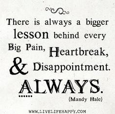 There is always a bigger lesson behind every big pain, heartbreak, and disappointment. Always. -Mandy Hale by deeplifequotes, via Flickr