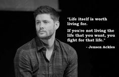Life its self is worth living for. If you're not living the life that you want, you fight for that life- Jensen Ackles Supernatural Pictures, Supernatural Wallpaper, Supernatural Quotes, Supernatural Fandom, Supernatural Jewelry, Supernatural Bunker, Sherlock Quotes, Jensen Ackles Supernatural, Winchester Supernatural