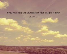 If you want love and abundance in your life, give it away. I love this, so true that what you sow, so shall you reap.