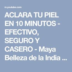 ACLARA TU PIEL EN 10 MINUTOS - EFECTIVO, SEGURO Y CASERO - Maya Belleza de la India - YouTube