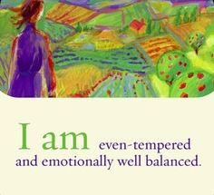 I am even-tempered and emotionally well balanced.~ Louise L. Hay