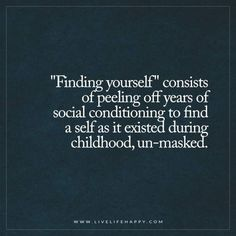 Life Quote: Finding Yourself Consists of Peeling off Years of Social Conditioning  Live Life Happy