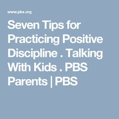 Seven Tips for Practicing Positive Discipline . Talking With Kids . PBS Parents | PBS