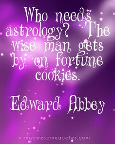 Who needs astrology? The wise man gets by on fortune cookies.