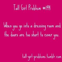 tall girl problems. I have seriously have had this happen lol