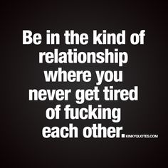"""Be in the kind of relationship where you never get tired of fucking each other."" - So true. - Enjoy this dirty relationship quote from www.kinkyquotes.com and make sure you check out all our all original quotes on the site!"