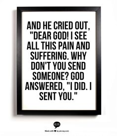 """And he cried out, """"Dear God! I see all this pain and suffering. Why don't you send someone? God answered, """"I did. I sent you."""""""