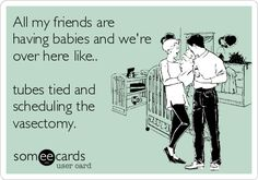 All my friends are having babies and we're over here like.. tubes tied and scheduling the vasectomy.