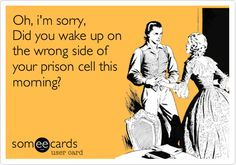 Oh, i'm sorry, Did you wake up on the wrong side of your prison cell this morning?
