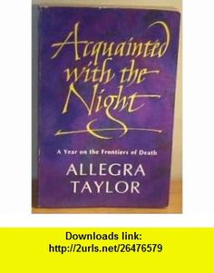 Acquainted with the Night A Year on the Frontiers of Death (9780006372493) Allegra Taylor , ISBN-10: 000637249X  , ISBN-13: 978-0006372493 ,  , tutorials , pdf , ebook , torrent , downloads , rapidshare , filesonic , hotfile , megaupload , fileserve