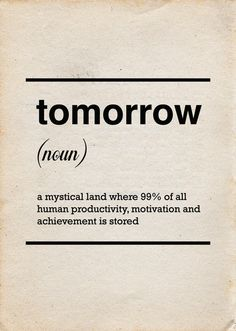 tomorrow (noun) a mystical land where 99% of all human productivity, motivation and achievement is stored