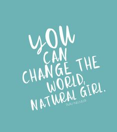 You can change the world, natural girl. Quotes citation mood.