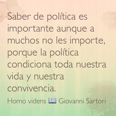 Saber de política es importante aunque a muchos no les importe, porque la política condiciona toda nuestra vida y nuestra convivencia. Homo videns; Giovanni Sartori.